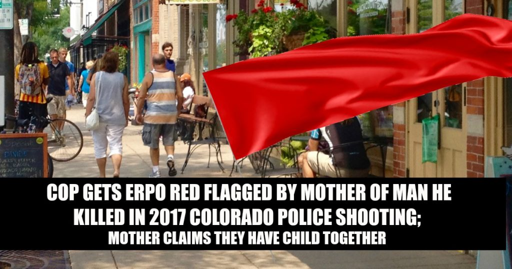 Cop ERPO Red Flagged By Mother of Man He Killed In 2017 Colorado Police Shooting; Mother Claims They Have Child Together : Rally for our Rights